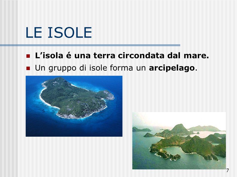 7 LE ISOLE Lisola é una terra circondata dal mare. Lisola é una terra circondata dal mare. arcipelago Un gruppo di isole forma un arcipelago.