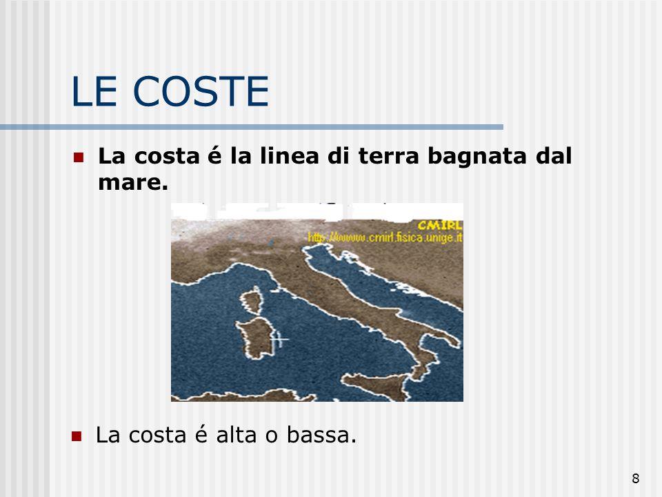 8 LE COSTE La costa é la linea di terra bagnata dal mare. La costa é alta o bassa.