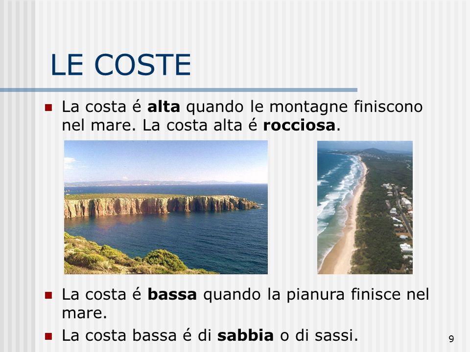 9 LE COSTE alta rocciosa La costa é alta quando le montagne finiscono nel mare. La costa alta é rocciosa. La costa é bassa quando la pianura finisce n