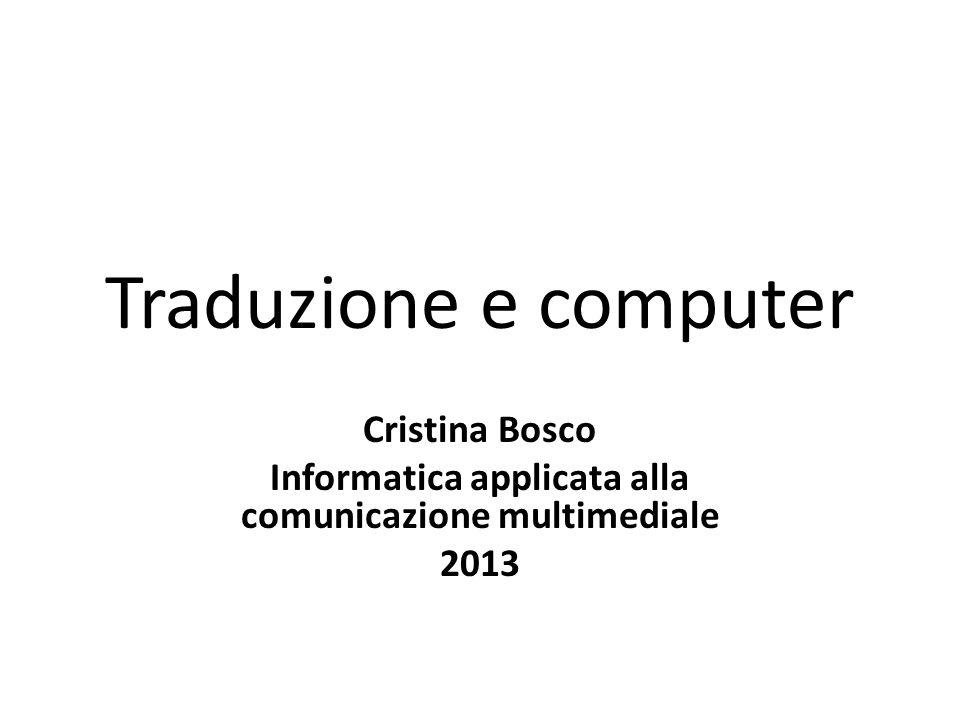 Traduzione e computer Cristina Bosco Informatica applicata alla comunicazione multimediale 2013
