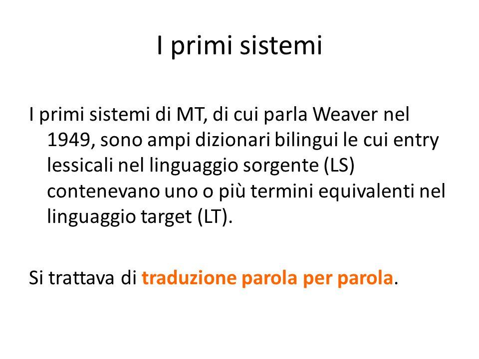 I primi sistemi I primi sistemi di MT, di cui parla Weaver nel 1949, sono ampi dizionari bilingui le cui entry lessicali nel linguaggio sorgente (LS)