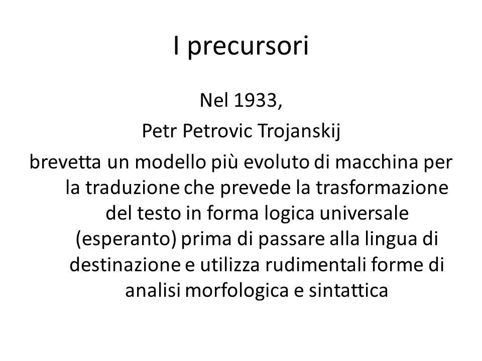 I precursori Nel 1933, Petr Petrovic Trojanskij brevetta un modello più evoluto di macchina per la traduzione che prevede la trasformazione del testo