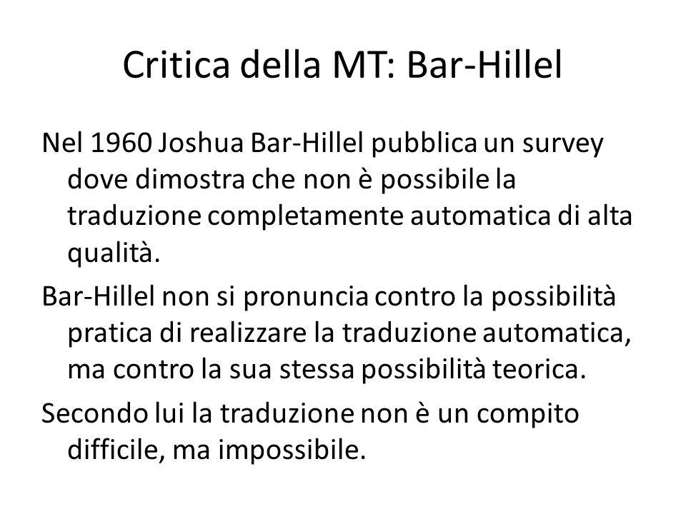 Critica della MT: Bar-Hillel Nel 1960 Joshua Bar-Hillel pubblica un survey dove dimostra che non è possibile la traduzione completamente automatica di