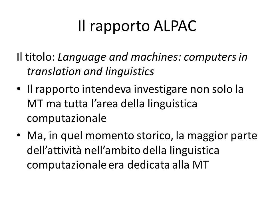 Il rapporto ALPAC Il titolo: Language and machines: computers in translation and linguistics Il rapporto intendeva investigare non solo la MT ma tutta