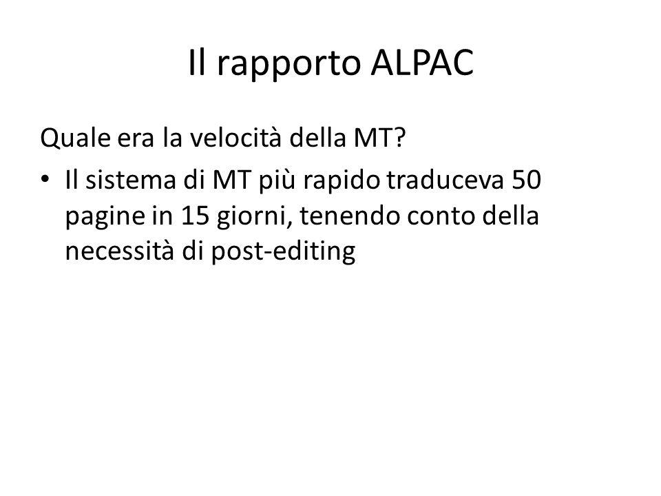 Il rapporto ALPAC Quale era la velocità della MT? Il sistema di MT più rapido traduceva 50 pagine in 15 giorni, tenendo conto della necessità di post-