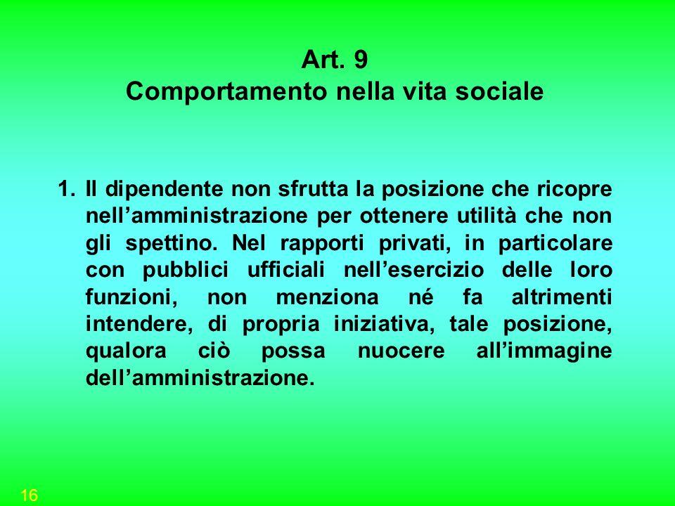 16 Art. 9 Comportamento nella vita sociale 1.Il dipendente non sfrutta la posizione che ricopre nellamministrazione per ottenere utilità che non gli s