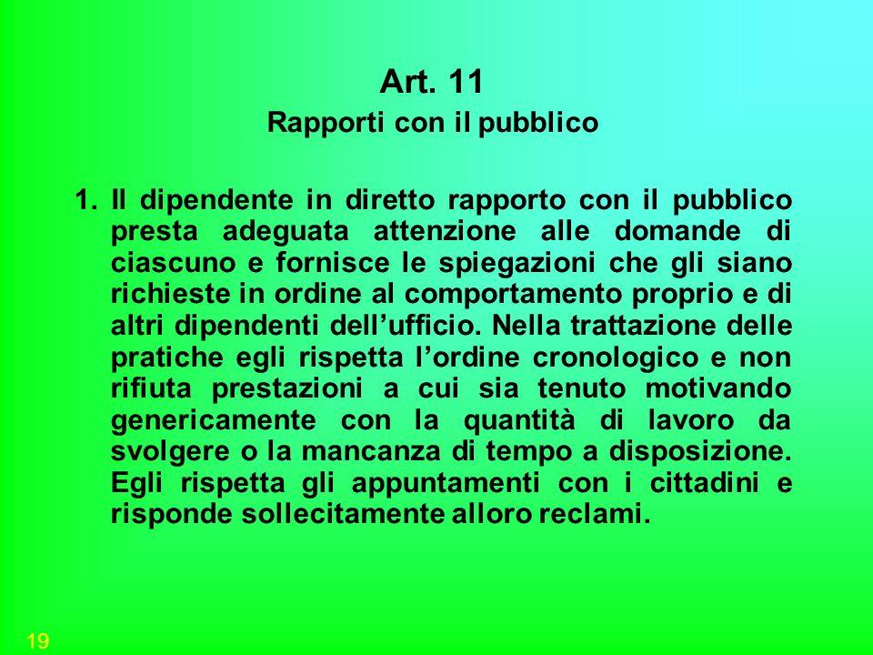 19 Art. 11 Rapporti con il pubblico 1. Il dipendente in diretto rapporto con il pubblico presta adeguata attenzione alle domande di ciascuno e fornisc
