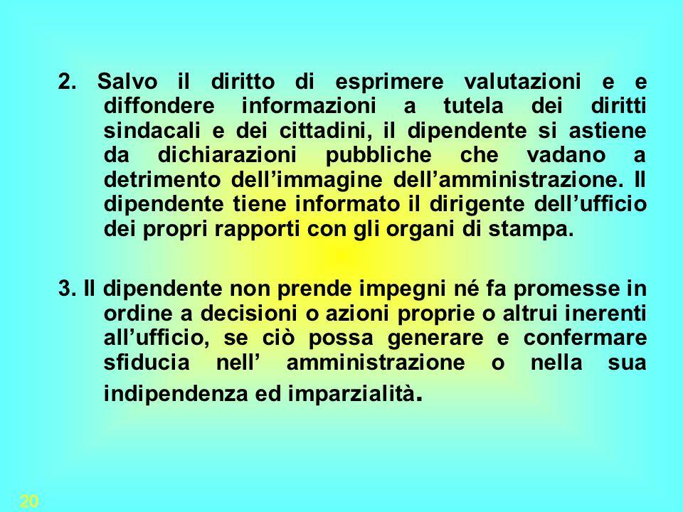 20 2. Salvo il diritto di esprimere valutazioni e e diffondere informazioni a tutela dei diritti sindacali e dei cittadini, il dipendente si astiene d
