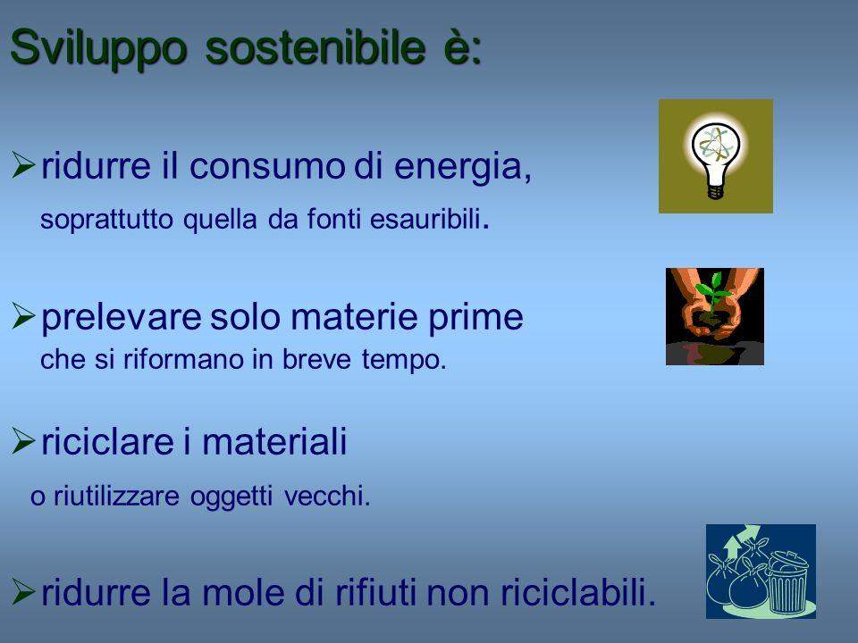 Sviluppo sostenibile è: ridurre il consumo di energia, soprattutto quella da fonti esauribili. prelevare solo materie prime che si riformano in breve