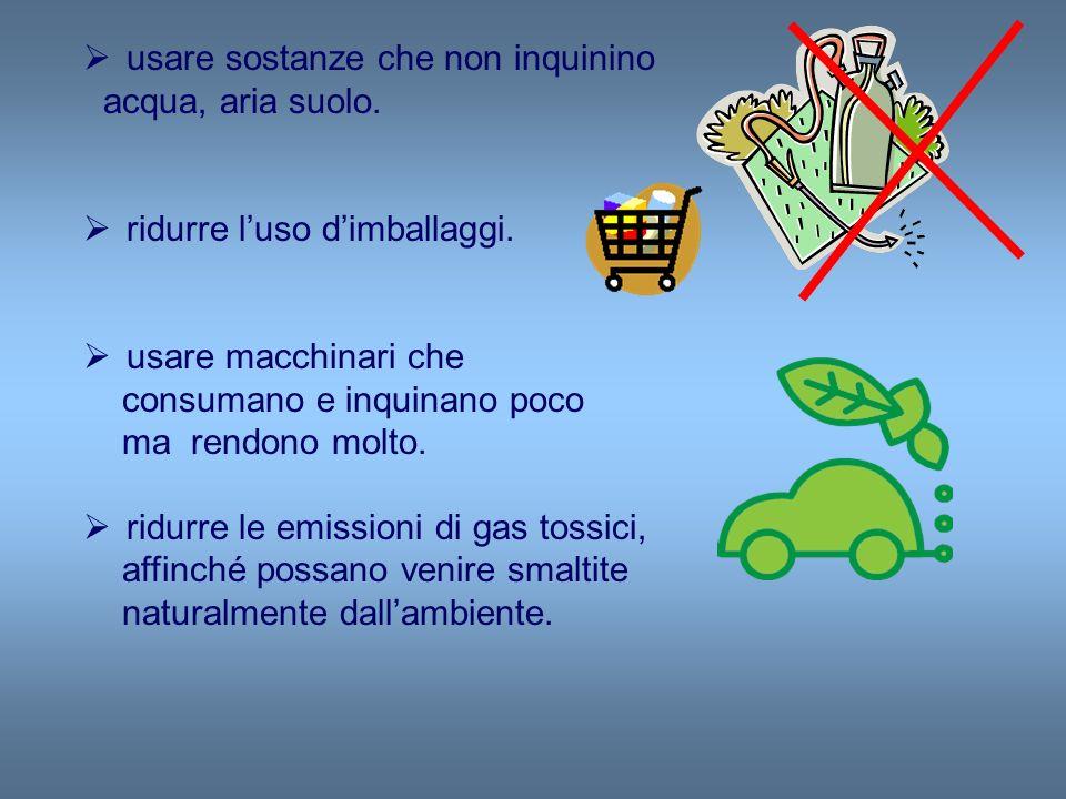usare sostanze che non inquinino acqua, aria suolo. ridurre luso dimballaggi. usare macchinari che consumano e inquinano poco ma rendono molto. ridurr