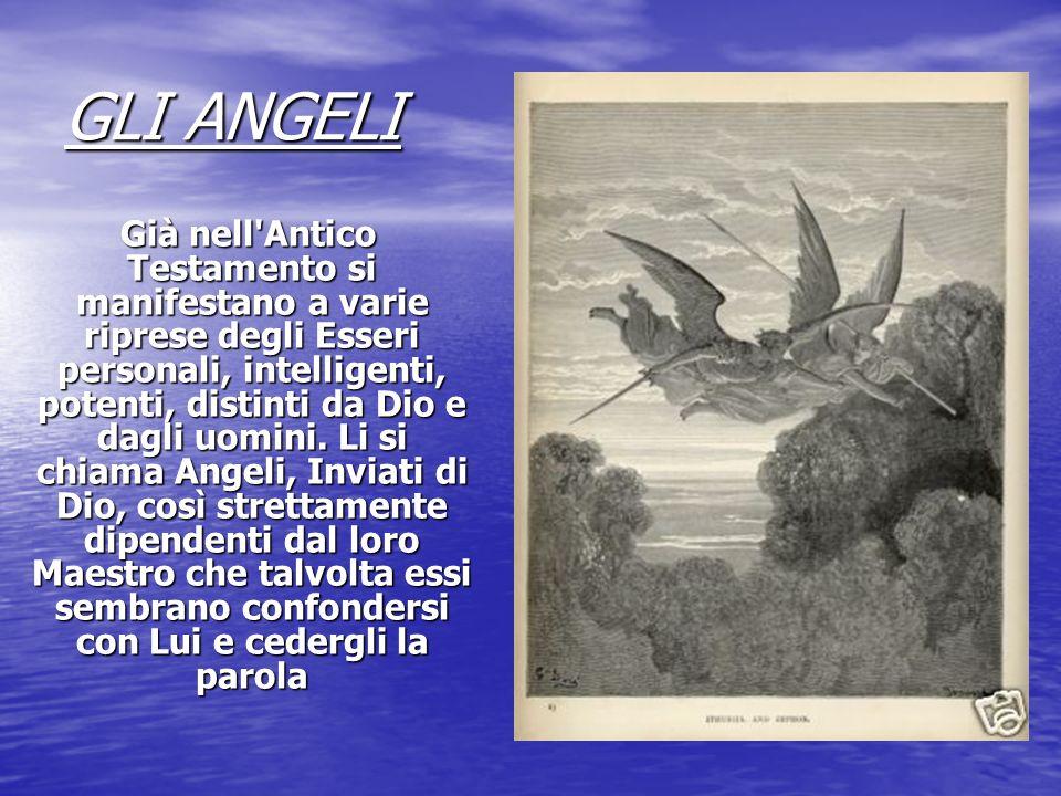 GLI ANGELI Già nell'Antico Testamento si manifestano a varie riprese degli Esseri personali, intelligenti, potenti, distinti da Dio e dagli uomini. Li