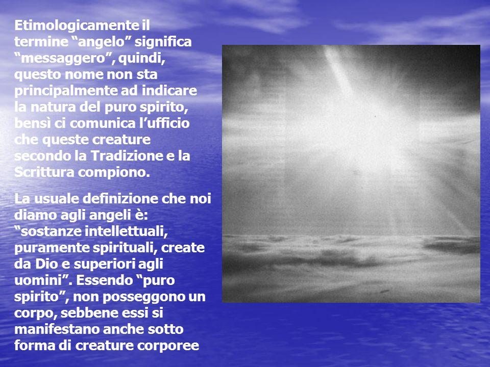 Etimologicamente il termine angelo significa messaggero, quindi, questo nome non sta principalmente ad indicare la natura del puro spirito, bensì ci c