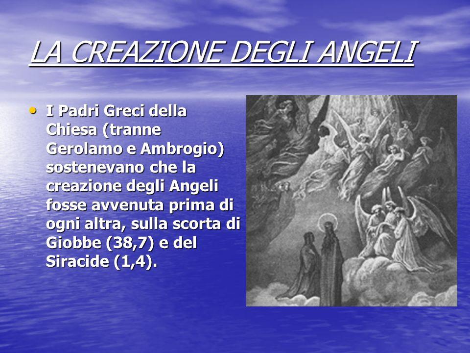 LA CREAZIONE DEGLI ANGELI I Padri Greci della Chiesa (tranne Gerolamo e Ambrogio) sostenevano che la creazione degli Angeli fosse avvenuta prima di og