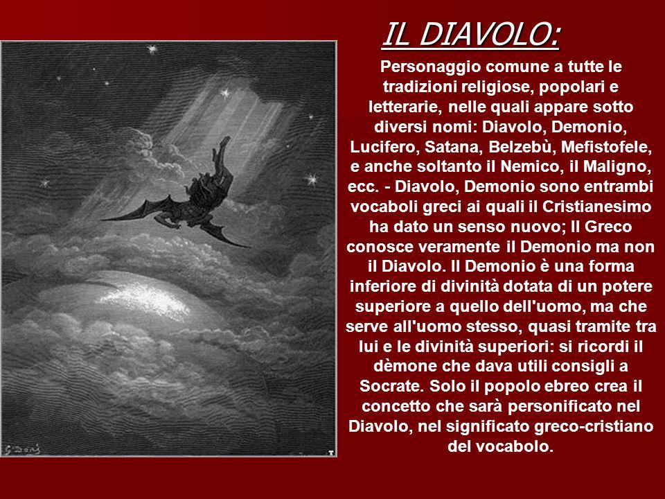 IL DIAVOLO: Personaggio comune a tutte le tradizioni religiose, popolari e letterarie, nelle quali appare sotto diversi nomi: Diavolo, Demonio, Lucife