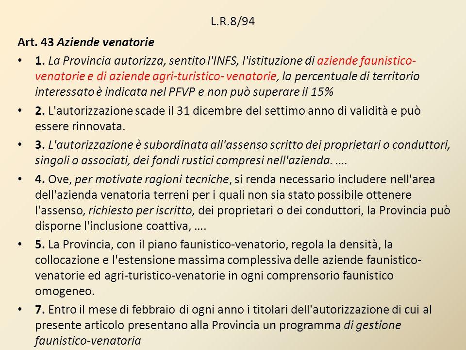 L.R.8/94 Art. 43 Aziende venatorie 1. La Provincia autorizza, sentito l'INFS, l'istituzione di aziende faunistico- venatorie e di aziende agri-turisti