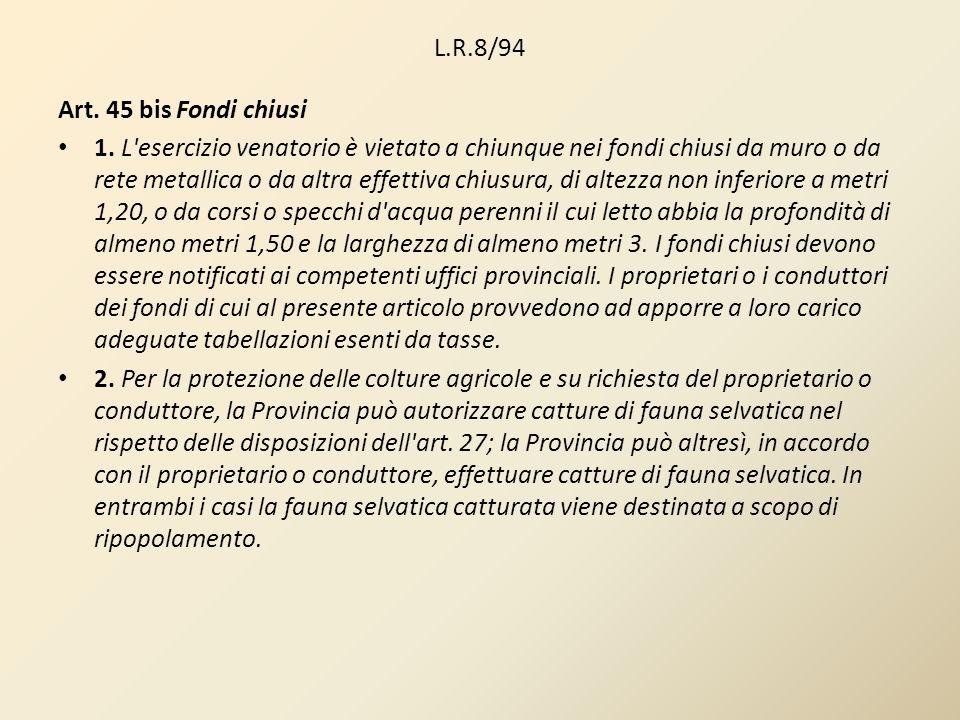 L.R.8/94 Art. 45 bis Fondi chiusi 1. L'esercizio venatorio è vietato a chiunque nei fondi chiusi da muro o da rete metallica o da altra effettiva chiu