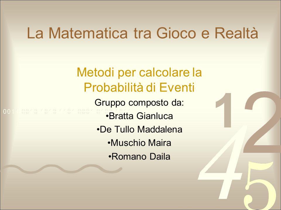 La Matematica tra Gioco e Realtà Metodi per calcolare la Probabilità di Eventi Gruppo composto da: Bratta Gianluca De Tullo Maddalena Muschio Maira Ro