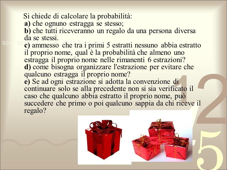 Si chiede di calcolare la probabilità: a) che ognuno estragga se stesso; b) che tutti riceveranno un regalo da una persona diversa da se stessi. c) am