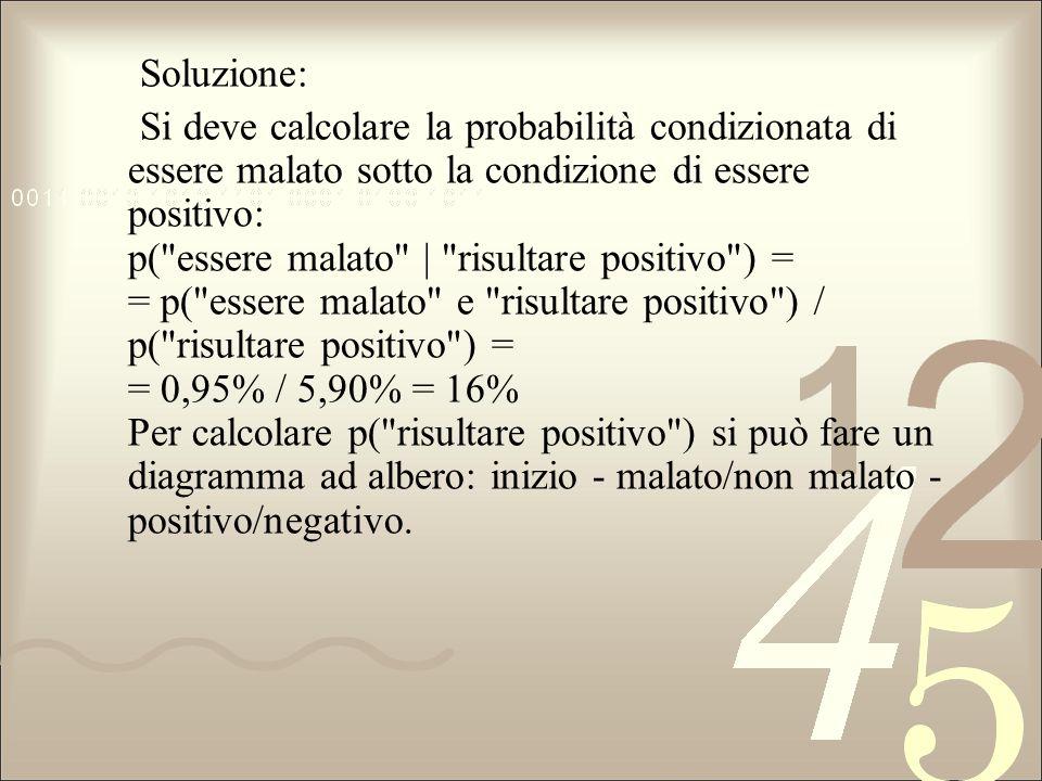 Soluzione: Si deve calcolare la probabilità condizionata di essere malato sotto la condizione di essere positivo: p(