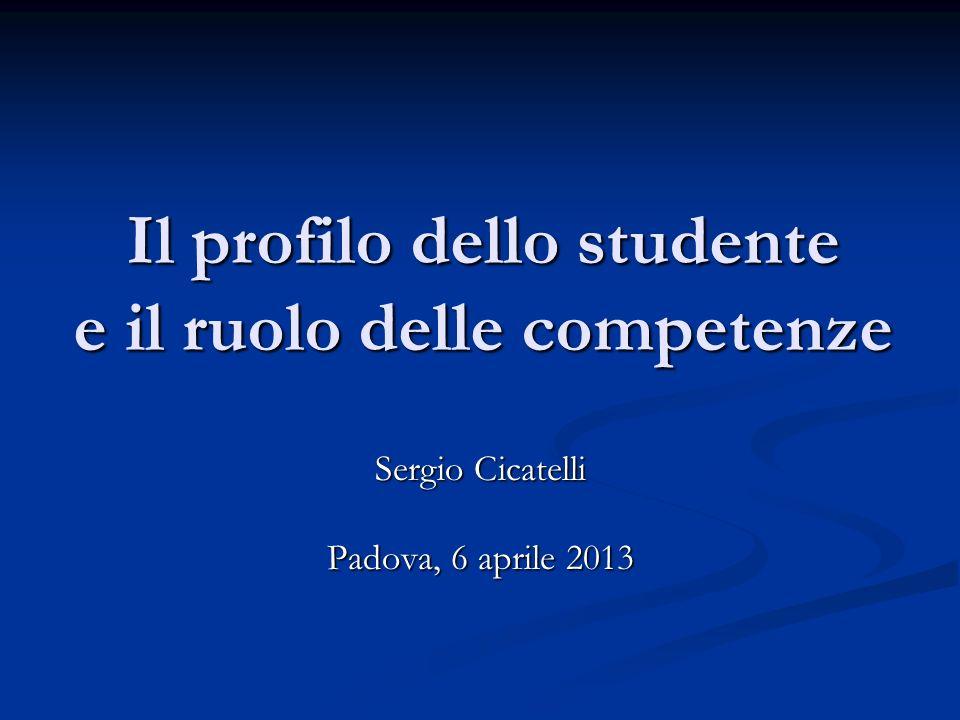 Il profilo dello studente e il ruolo delle competenze Sergio Cicatelli Padova, 6 aprile 2013