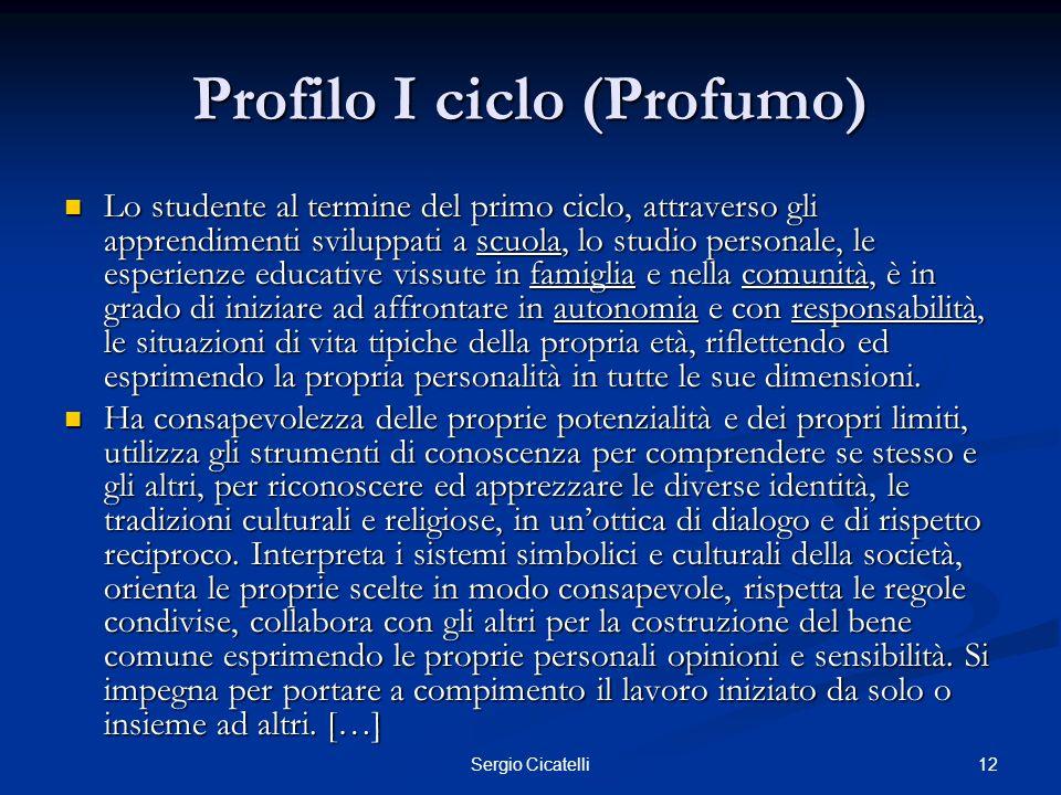 12Sergio Cicatelli Profilo I ciclo (Profumo) Lo studente al termine del primo ciclo, attraverso gli apprendimenti sviluppati a scuola, lo studio perso