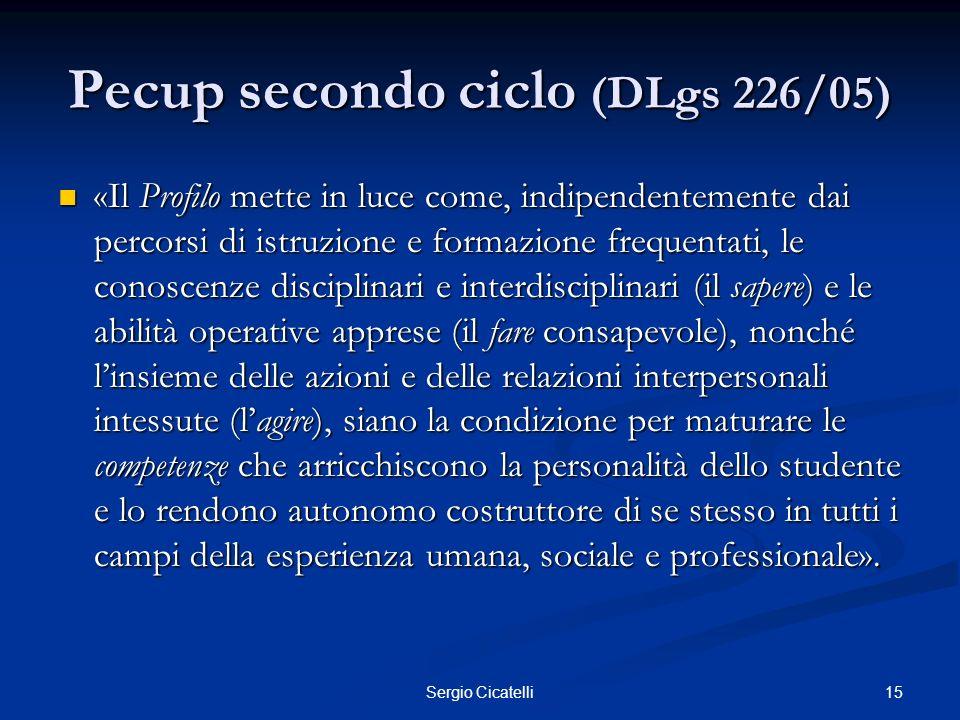 15Sergio Cicatelli Pecup secondo ciclo (DLgs 226/05) «Il Profilo mette in luce come, indipendentemente dai percorsi di istruzione e formazione frequen