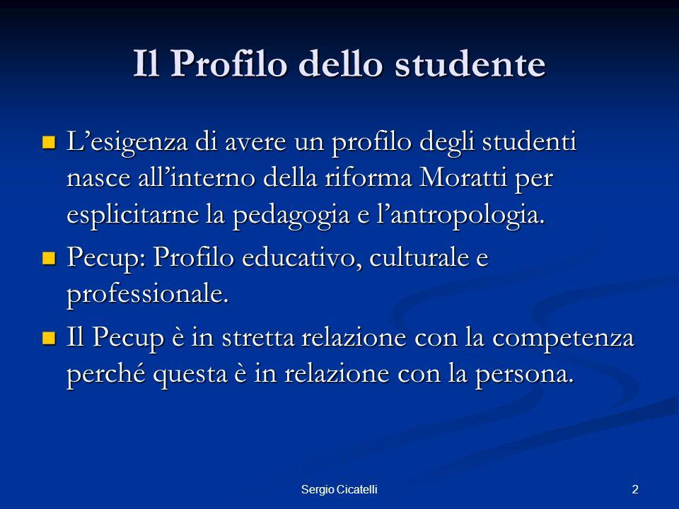 2Sergio Cicatelli Il Profilo dello studente Lesigenza di avere un profilo degli studenti nasce allinterno della riforma Moratti per esplicitarne la pe