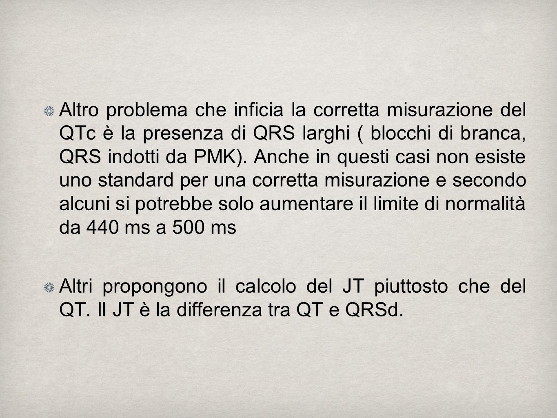Altro problema che inficia la corretta misurazione del QTc è la presenza di QRS larghi ( blocchi di branca, QRS indotti da PMK). Anche in questi casi