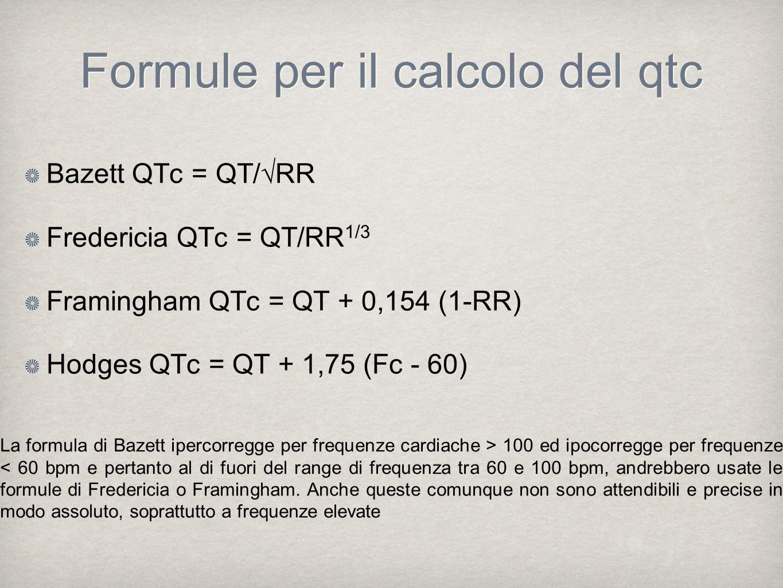 Formule per il calcolo del qtc Bazett QTc = QT/RR Fredericia QTc = QT/RR 1/3 Framingham QTc = QT + 0,154 (1-RR) Hodges QTc = QT + 1,75 (Fc - 60) La fo