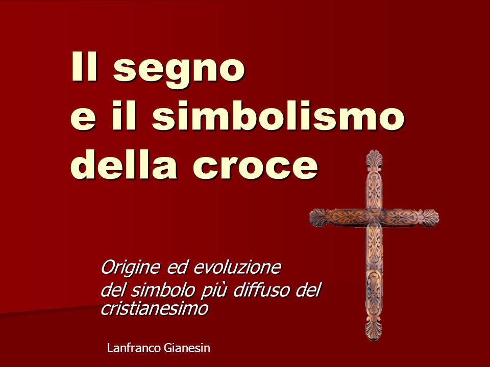Il segno e il simbolismo della croce Origine ed evoluzione del simbolo più diffuso del cristianesimo Lanfranco Gianesin