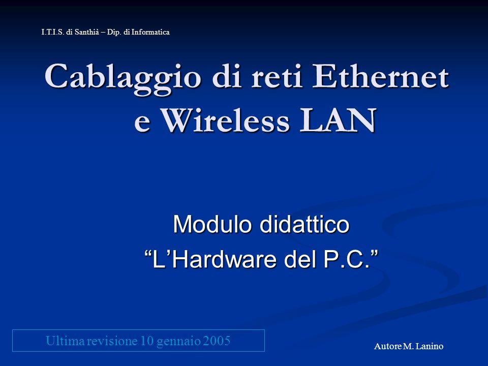 Cablaggio di reti Ethernet e Wireless LAN Modulo didattico LHardware del P.C. I.T.I.S. di Santhià – Dip. di Informatica Autore M. Lanino Ultima revisi