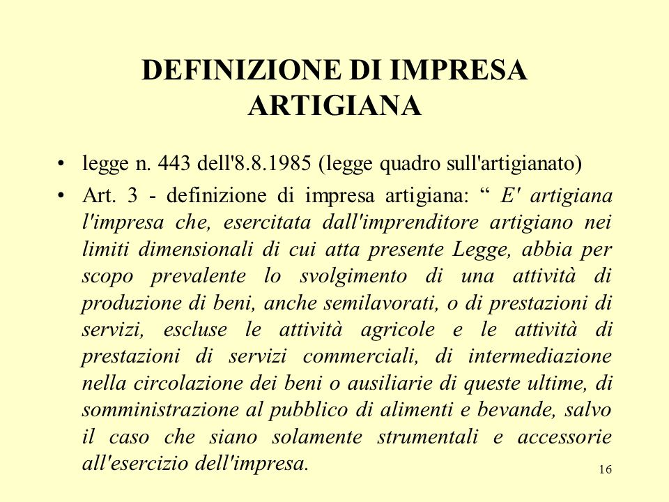 16 DEFINIZIONE DI IMPRESA ARTIGIANA legge n. 443 dell'8.8.1985 (legge quadro sull'artigianato) Art. 3 - definizione di impresa artigiana: E' artigiana