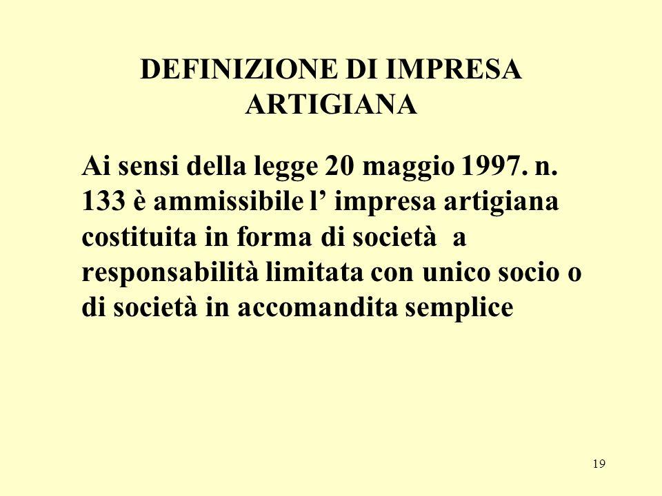 19 DEFINIZIONE DI IMPRESA ARTIGIANA Ai sensi della legge 20 maggio 1997. n. 133 è ammissibile l impresa artigiana costituita in forma di società a res