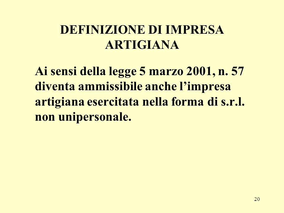 20 DEFINIZIONE DI IMPRESA ARTIGIANA Ai sensi della legge 5 marzo 2001, n. 57 diventa ammissibile anche limpresa artigiana esercitata nella forma di s.
