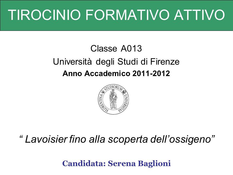 TIROCINIO FORMATIVO ATTIVO Classe A013 Università degli Studi di Firenze Anno Accademico 2011-2012 Lavoisier fino alla scoperta dellossigeno Candidata