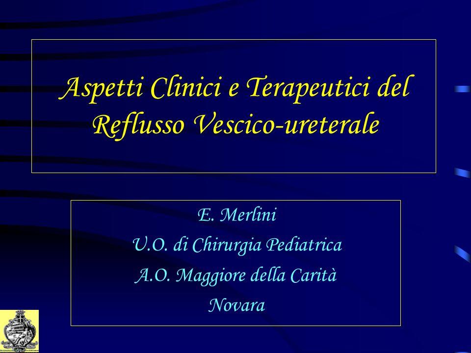Aspetti Clinici e Terapeutici del Reflusso Vescico-ureterale E. Merlini U.O. di Chirurgia Pediatrica A.O. Maggiore della Carità Novara