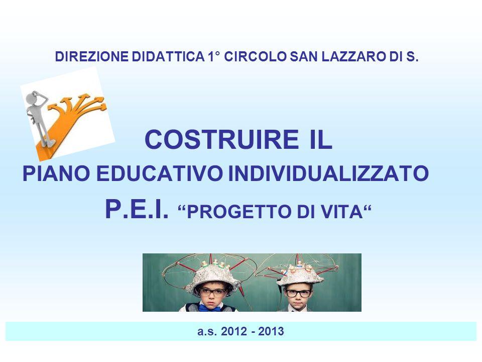 DIREZIONE DIDATTICA 1° CIRCOLO SAN LAZZARO DI S. COSTRUIRE IL PIANO EDUCATIVO INDIVIDUALIZZATO P.E.I. PROGETTO DI VITA a.s. 2012 - 2013