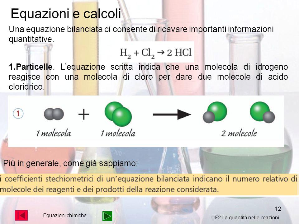12 Equazioni chimiche Equazioni e calcoli Una equazione bilanciata ci consente di ricavare importanti informazioni quantitative. 1.Particelle. Lequazi