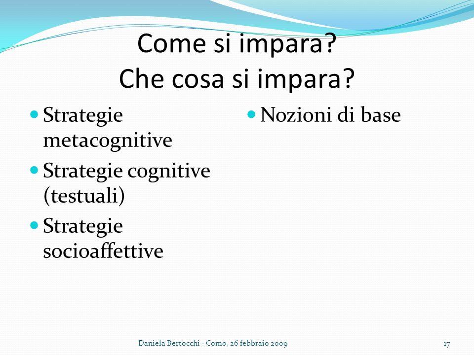 Come si impara? Che cosa si impara? Strategie metacognitive Strategie cognitive (testuali) Strategie socioaffettive Nozioni di base Daniela Bertocchi