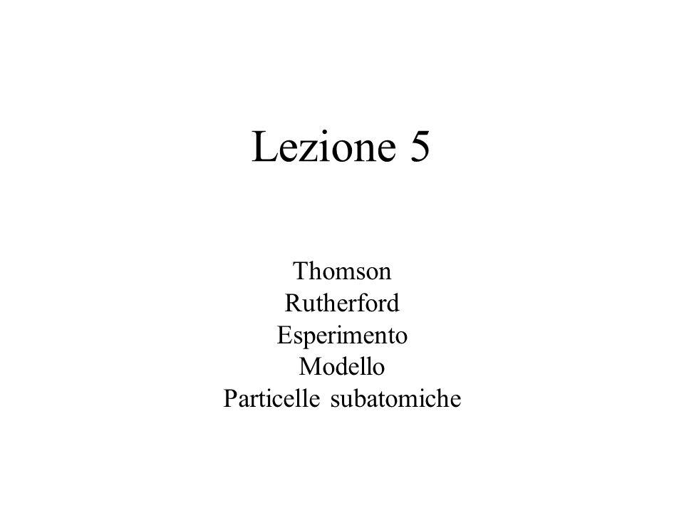 Lezione 5 Thomson Rutherford Esperimento Modello Particelle subatomiche