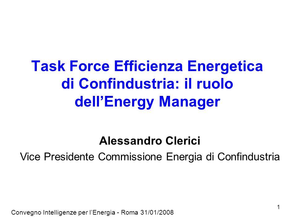 Convegno Intelligenze per lEnergia - Roma 31/01/2008 1 Task Force Efficienza Energetica di Confindustria: il ruolo dellEnergy Manager Alessandro Clerici Vice Presidente Commissione Energia di Confindustria