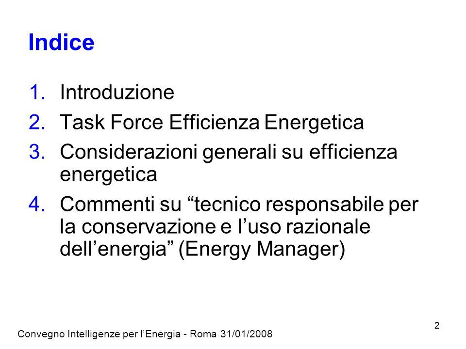 Convegno Intelligenze per lEnergia - Roma 31/01/2008 2 Indice 1.Introduzione 2.Task Force Efficienza Energetica 3.Considerazioni generali su efficienza energetica 4.Commenti su tecnico responsabile per la conservazione e luso razionale dellenergia (Energy Manager)