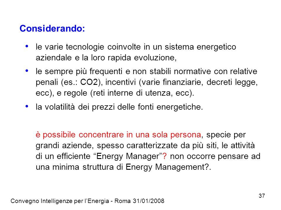 Convegno Intelligenze per lEnergia - Roma 31/01/2008 37 Considerando: le varie tecnologie coinvolte in un sistema energetico aziendale e la loro rapida evoluzione, le sempre più frequenti e non stabili normative con relative penali (es.: CO2), incentivi (varie finanziarie, decreti legge, ecc), e regole (reti interne di utenza, ecc).