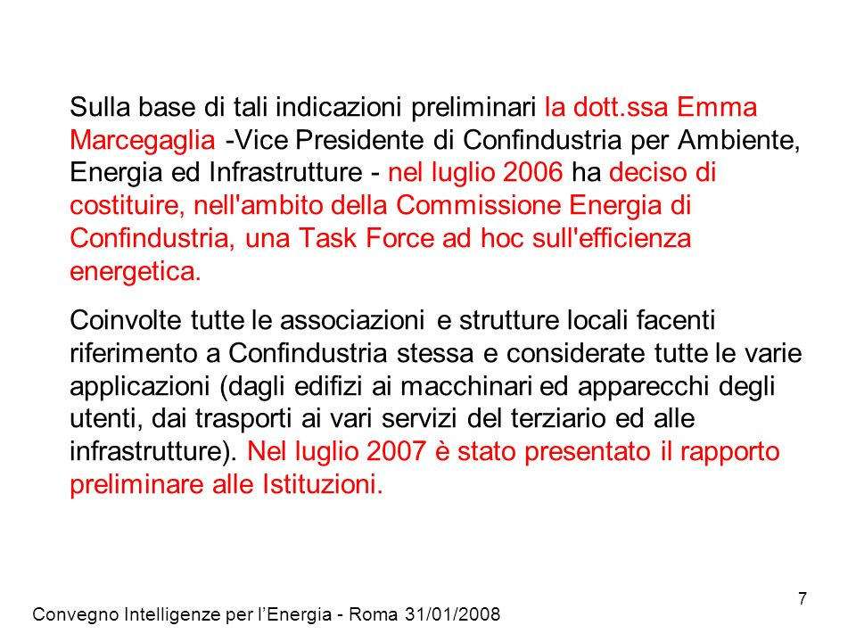 Convegno Intelligenze per lEnergia - Roma 31/01/2008 7 Sulla base di tali indicazioni preliminari la dott.ssa Emma Marcegaglia -Vice Presidente di Confindustria per Ambiente, Energia ed Infrastrutture - nel luglio 2006 ha deciso di costituire, nell ambito della Commissione Energia di Confindustria, una Task Force ad hoc sull efficienza energetica.