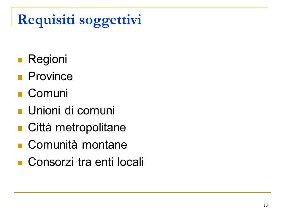 18 Requisiti soggettivi Regioni Province Comuni Unioni di comuni Città metropolitane Comunità montane Consorzi tra enti locali