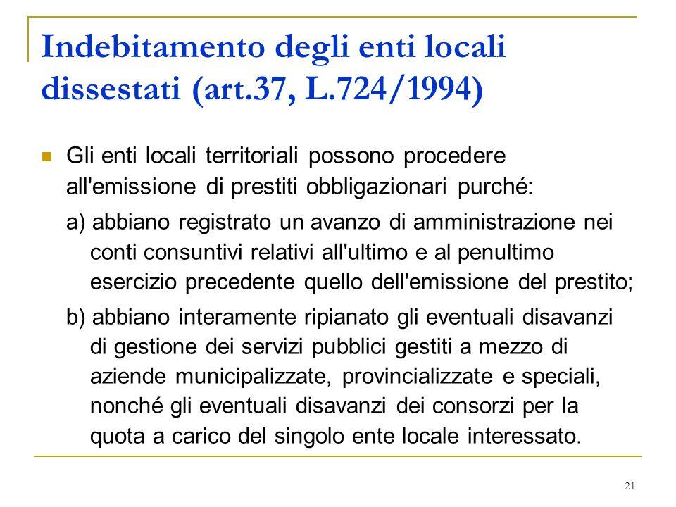 21 Indebitamento degli enti locali dissestati (art.37, L.724/1994) Gli enti locali territoriali possono procedere all'emissione di prestiti obbligazio