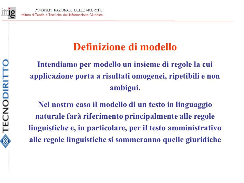 CONSIGLIO NAZIONALE DELLE RICERCHE Istituto di Teoria e Tecniche dellInformazione Giuridica Definizione di modello Intendiamo per modello un insieme di regole la cui applicazione porta a risultati omogenei, ripetibili e non ambigui.
