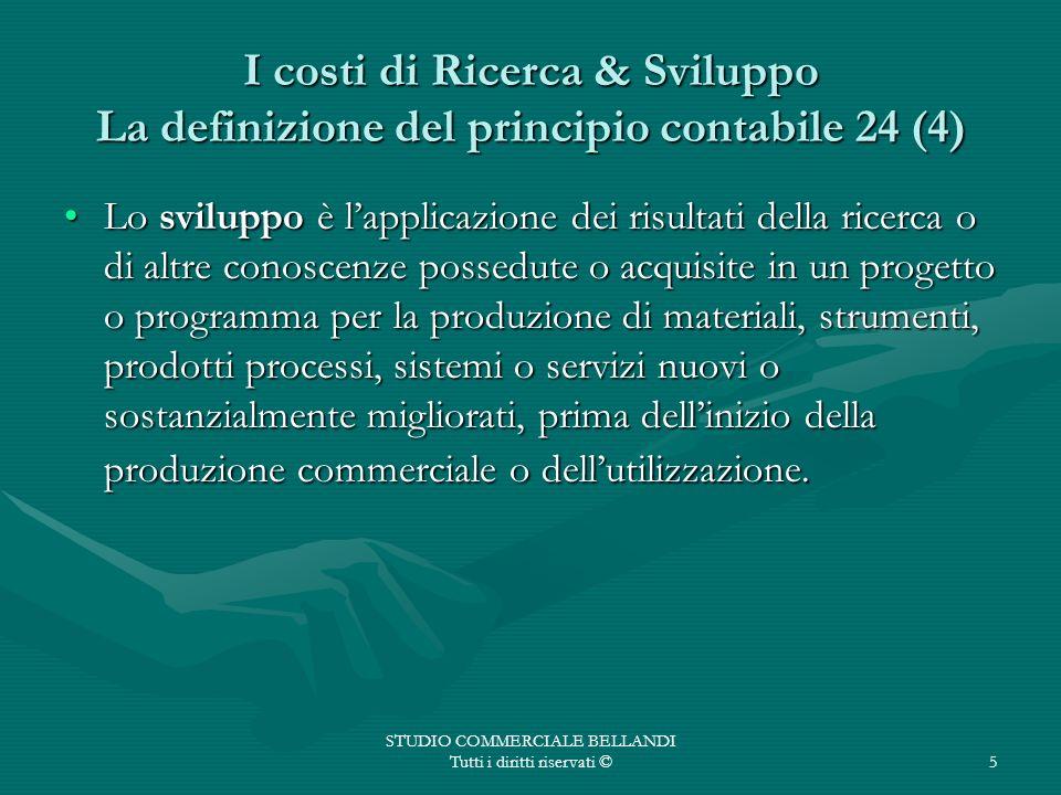 STUDIO COMMERCIALE BELLANDI Tutti i diritti riservati ©5 I costi di Ricerca & Sviluppo La definizione del principio contabile 24 (4) Lo sviluppo è lap