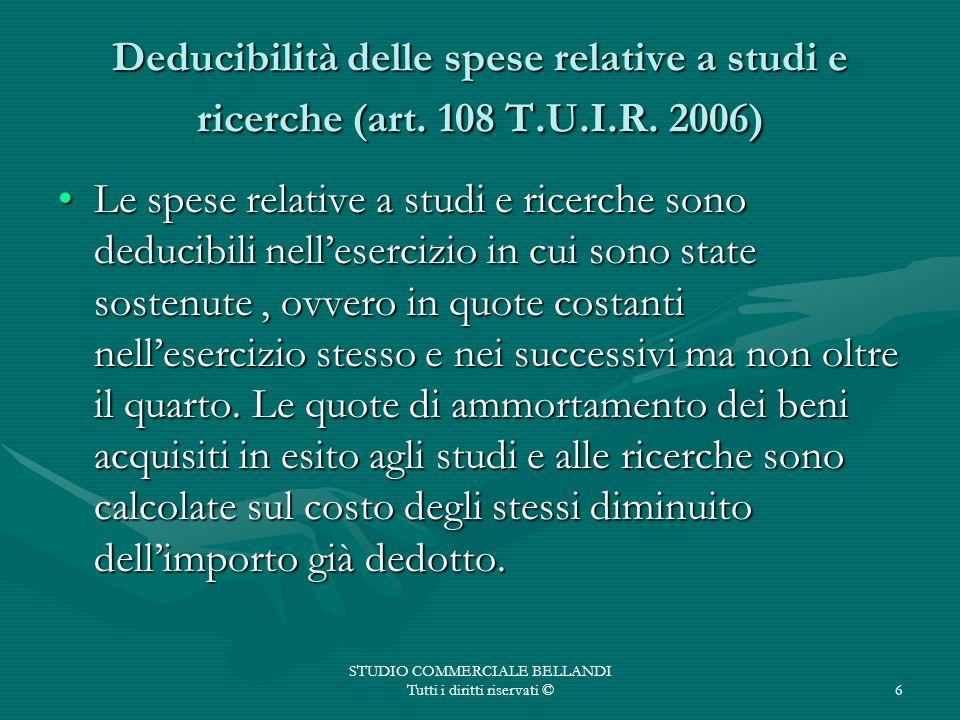 STUDIO COMMERCIALE BELLANDI Tutti i diritti riservati ©6 Deducibilità delle spese relative a studi e ricerche (art. 108 T.U.I.R. 2006) Le spese relati