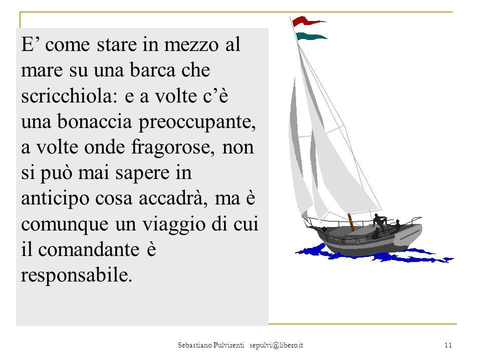 Sebastiano Pulvirenti sepulvi@libero.it 11 E come stare in mezzo al mare su una barca che scricchiola: e a volte cè una bonaccia preoccupante, a volte